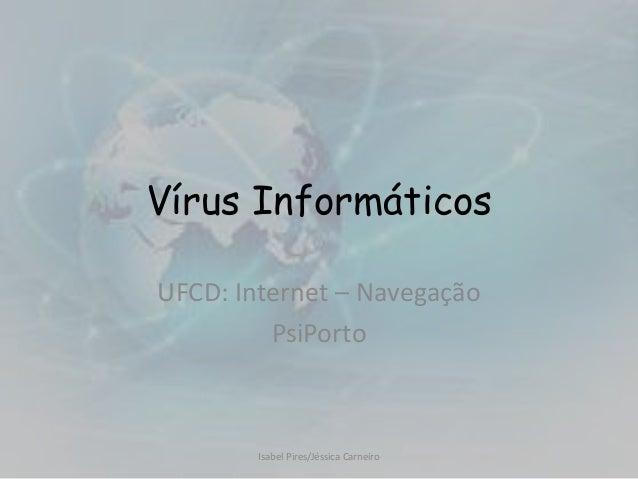 Vírus InformáticosUFCD: Internet – Navegação         PsiPorto        Isabel Pires/Jéssica Carneiro