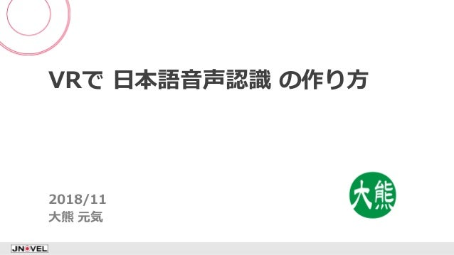 VRで 日本語音声認識 の作り方 2018/11 大熊 元気