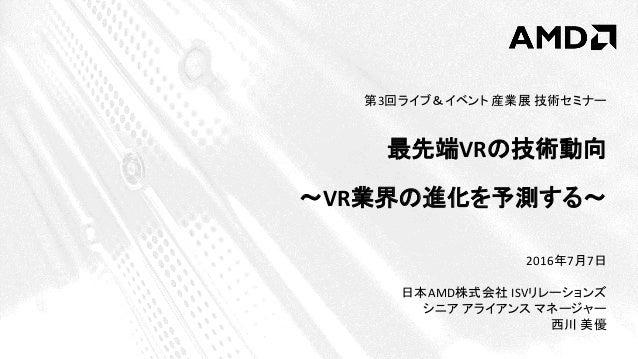 2016年7月7日 日本AMD株式会社 ISVリレーションズ シニア アライアンス マネージャー 西川 美優 第3回ライブ&イベント 産業展 技術セミナー 最先端VRの技術動向 ~VR業界の進化を予測する~