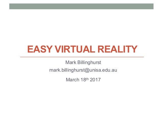 EASY VIRTUAL REALITY Mark Billinghurst mark.billinghurst@unisa.edu.au March 18th 2017