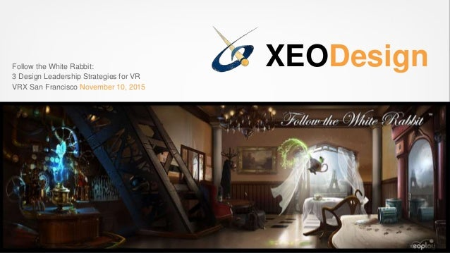 XEODesignFollow the White Rabbit: 3 Design Leadership Strategies for VR VRX San Francisco November 10, 2015