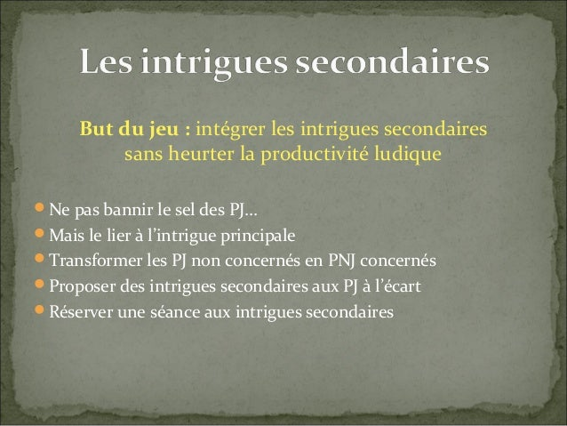 But du jeu : intégrer les intrigues secondaires sans heurter la productivité ludique Ne pas bannir le sel des PJ… Mais l...