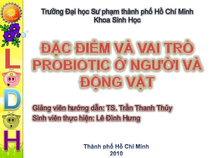 Trường Đại học Sư phạm thành phố Hồ Chí Minh<br />Khoa Sinh Học<br />ĐẶC ĐIỂM VÀ VAI TRÒ PROBIOTIC Ở NGƯỜI VÀ ĐỘNG VẬT<br ...