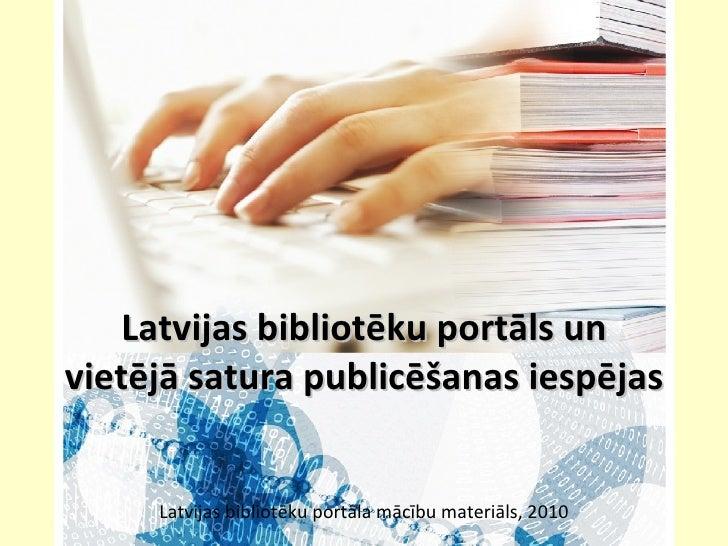 Latvijas bibliotēku portāls un vietējā satura publicēšanas iespējas  Latvijas bibliotēku portāla mācību materiāls, 2010