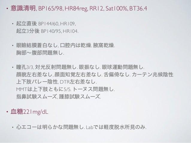 •   意識清明, BP165/98, HR84reg, RR12, Sat100%, BT36.4    •   起立直後 BP144/60, HR109,        起立3分後 BP140/95, HR104.    •   眼瞼結膜蒼...