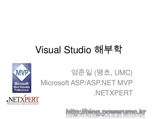 Visual Studio 해부학 엄준일 (땡초, UMC) Microsoft ASP/ASP.NET MVP .NETXPERT