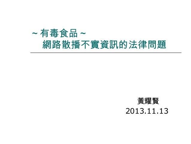 ~ 有毒食品 ~ 網路散播不實資訊的法律問題  黃耀賢 2013.11.13