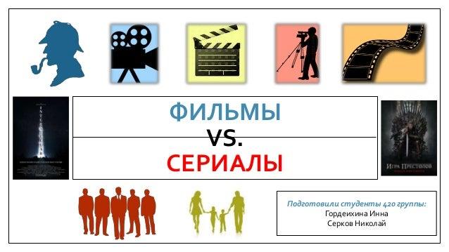 ФИЛЬМЫ VS. СЕРИАЛЫ Подготовили студенты 420 группы: Гордеихина Инна Серков Николай