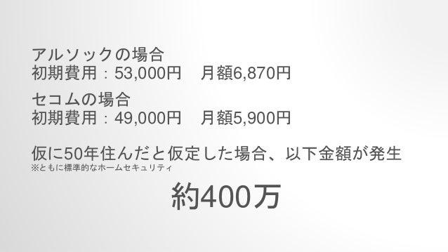 アルソックの場合 初期費用:53,000円 月額6,870円 セコムの場合 初期費用:49,000円 月額5,900円 仮に50年住んだと仮定した場合、以下金額が発生 ※ともに標準的なホームセキュリティ 約400万