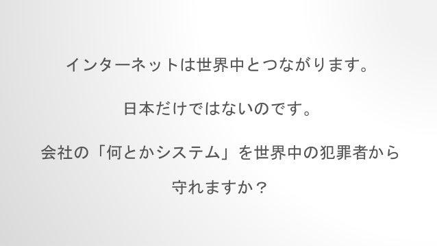 インターネットは世界中とつながります。 日本だけではないのです。 会社の「何とかシステム」を世界中の犯罪者から 守れますか?