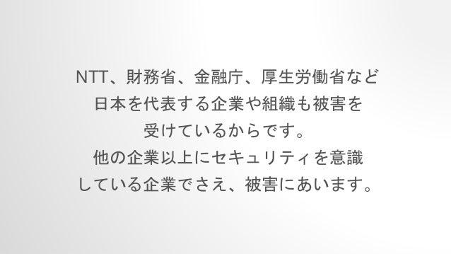 NTT、財務省、金融庁、厚生労働省など 日本を代表する企業や組織も被害を 受けているからです。 他の企業以上にセキュリティを意識 している企業でさえ、被害にあいます。