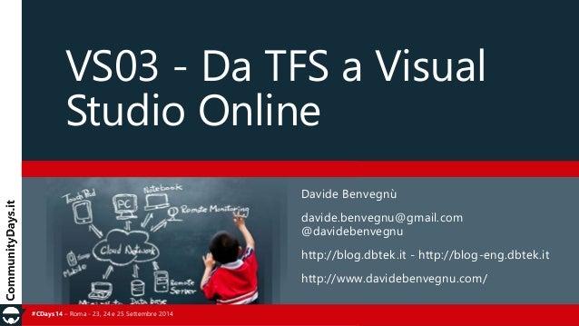 VS03 - Da TFS a Visual  Studio Online  #CDays14 – Roma - 23, 24 e 25 Settembre 2014  Davide Benvegnù  davide.benvegnu@gmai...