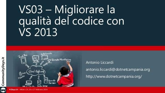 VS03 – Migliorare la qualità del codice con VS 2013 Antonio Liccardi antonio.liccardi@dotnetcampania.org  http://www.dotne...