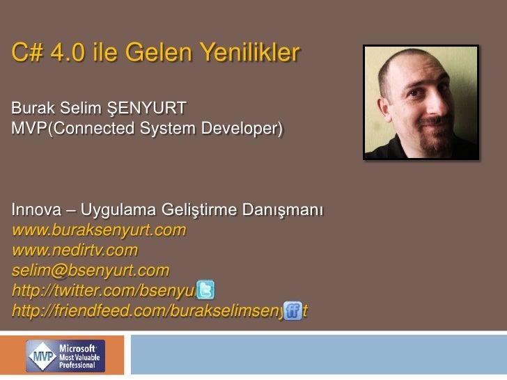 C# 4.0 ile Gelen Yenilikler<br />Burak Selim ŞENYURT<br />MVP(Connected System Developer)<br />Innova – Uygulama Geliştirm...