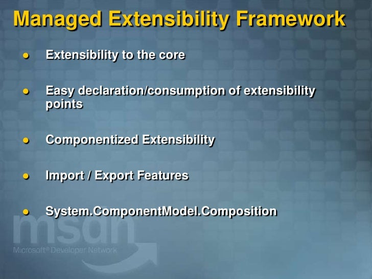 Managed Extensibility Framework     Extensibility to the core        Easy declaration/consumption of extensibility      ...