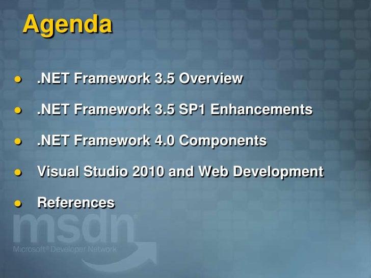 Agenda      .NET Framework 3.5 Overview       .NET Framework 3.5 SP1 Enhancements       .NET Framework 4.0 Components  ...