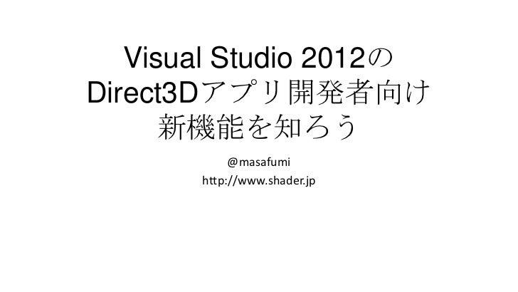 Visual Studio 2012のDirect3Dアプリ開発者向け      新機能を知ろう            @masafumi       http://www.shader.jp