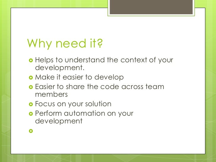 Why need it? Helps to understand the context of your  development. Make it easier to develop Easier to share the code a...