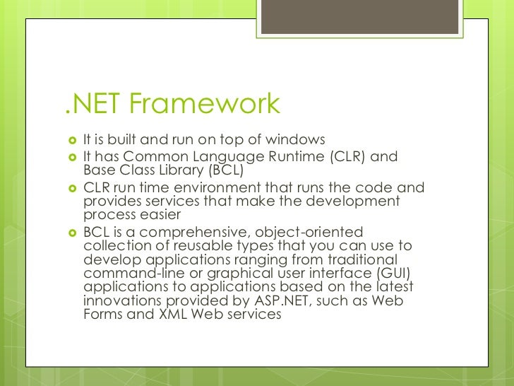 .NET Framework   It is built and run on top of windows   It has Common Language Runtime (CLR) and    Base Class Library ...