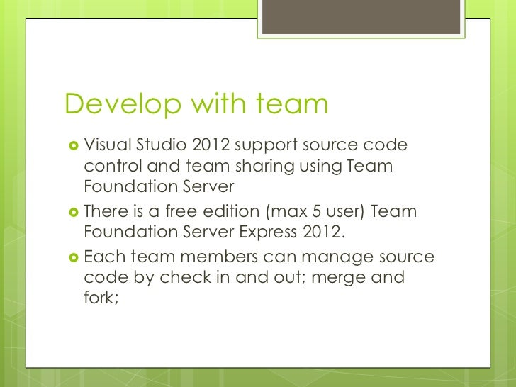 Develop with team Visual Studio 2012 support source code  control and team sharing using Team  Foundation Server There i...