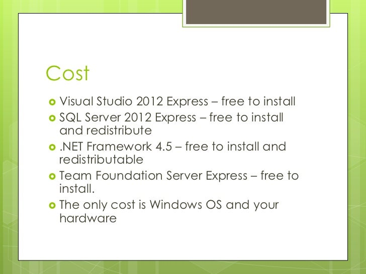 Cost Visual   Studio 2012 Express – free to install SQL Server 2012 Express – free to install  and redistribute .NET Fr...
