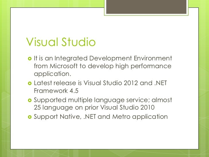 Visual Studio   It is an Integrated Development Environment    from Microsoft to develop high performance    application....