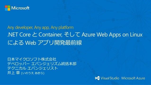 日本マイクロソフト株式会社 デベロッパー エバンジェリズム統括本部 テクニカル エバンジェリスト 井上 章 (いのうえ あきら) Any developer, Any app, Any platform .NET Core と Containe...