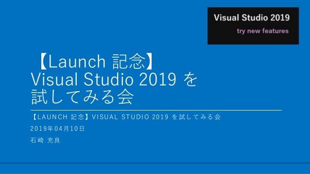 / 12 【Launch 記念】 Visual Studio 2019 を 試してみる会 1 【LAUNCH 記念】VISUAL STUDIO 2019 を試してみる会 2019年04月10日 石崎 充良