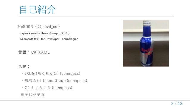 / 12 自己紹介 石崎 充良 ( @mishi_cs ) Japan Xamarin Users Group ( JXUG ) Microsoft MVP for Developer Technologies 言語: C# XAML 活動: ...