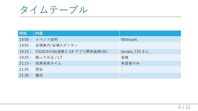 / 12 タイムテーブル 時刻 内容 19:00 - イベント説明 Mishizaki 19:05 - 会場案内/会場スポンサー 19:15 - VS2019のGit連携と C# アプリ開発基礎(仮) tanaka_733 さん 19:25 -...
