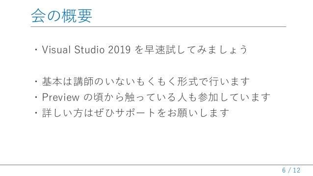 / 12 会の概要 ・Visual Studio 2019 を早速試してみましょう ・基本は講師のいないもくもく形式で行います ・Preview の頃から触っている人も参加しています ・詳しい方はぜひサポートをお願いします 6
