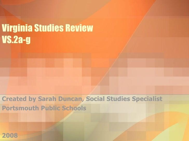 Virginia Studies Review VS.2a-g Created by Sarah Duncan, Social Studies Specialist Portsmouth Public Schools 2008