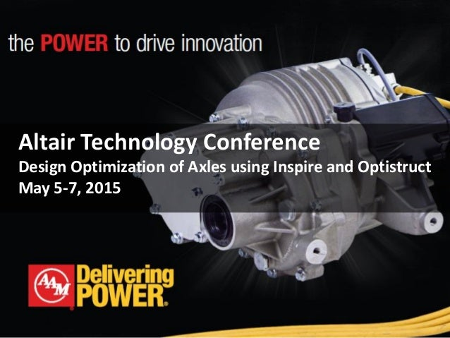 Altair Technology Conference Design Optimization of Axles using Inspire and Optistruct May 5-7, 2015