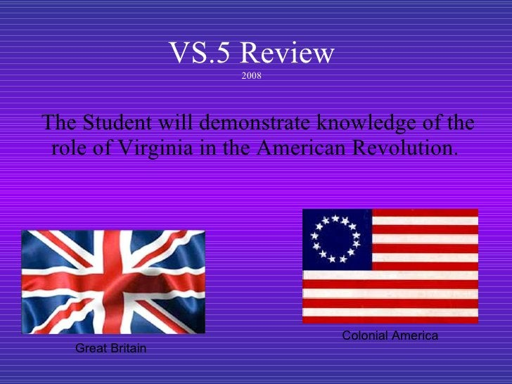 VS.5 Review 2008 The Student will demonstrate knowledge of the role of Virginia in the American Revolution.  Great Britain...