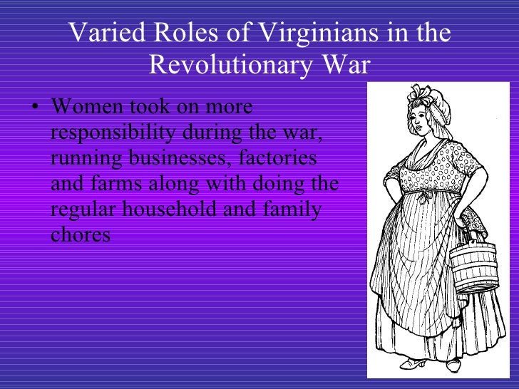 Varied Roles of Virginians in the Revolutionary War <ul><li>Women took on more responsibility during the war, running busi...