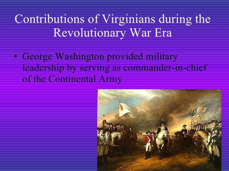 Contributions of Virginians during the Revolutionary War Era <ul><li>George Washington provided military leadership by ser...