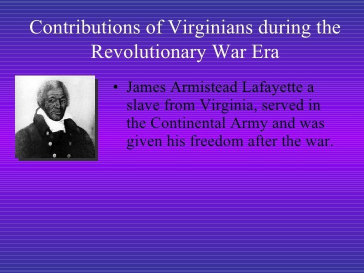 <ul><li>James Armistead Lafayette a slave from Virginia, served in the Continental Army and was given his freedom after th...