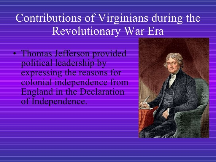 Contributions of Virginians during the Revolutionary War Era <ul><li>Thomas Jefferson provided political leadership by exp...
