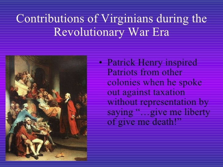 Contributions of Virginians during the Revolutionary War Era <ul><li>Patrick Henry inspired Patriots from other colonies w...