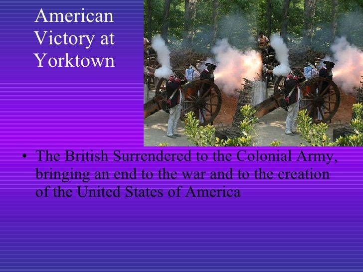 American Victory at Yorktown <ul><li>The British Surrendered to the Colonial Army, bringing an end to the war and to the c...