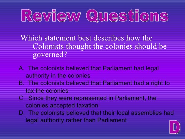 <ul><li>Which statement best describes how the Colonists thought the colonies should be governed? </li></ul>Review Questio...