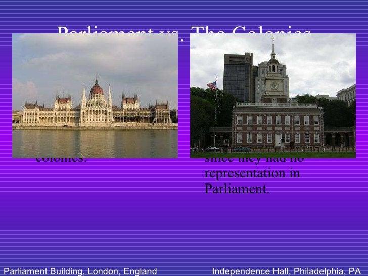 Parliament vs. The Colonies <ul><li>Parliament believed it had legal authority in the colonies. </li></ul><ul><li>Parliame...