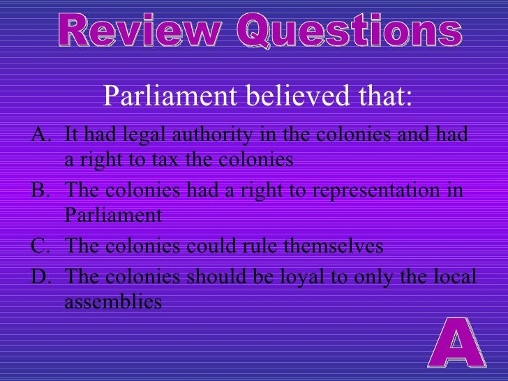 Parliament believed that: <ul><li>It had legal authority in the colonies and had a right to tax the colonies </li></ul><ul...