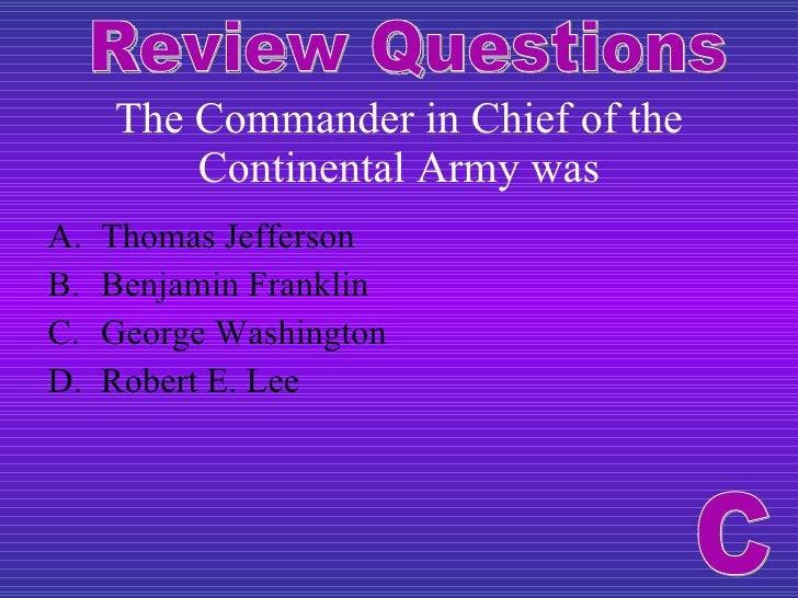 The Commander in Chief of the Continental Army was <ul><li>Thomas Jefferson </li></ul><ul><li>Benjamin Franklin </li></ul>...