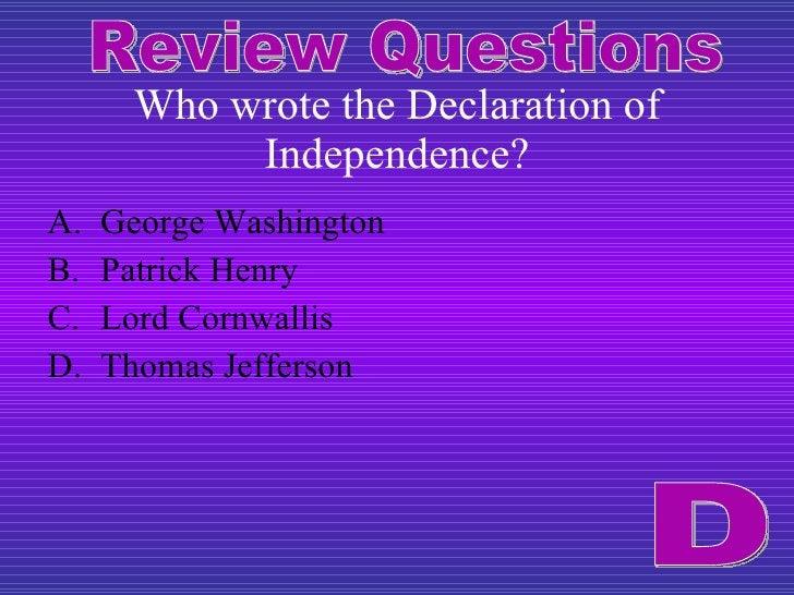 Who wrote the Declaration of Independence? <ul><li>George Washington </li></ul><ul><li>Patrick Henry </li></ul><ul><li>Lor...