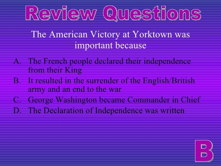 The American Victory at Yorktown was important because <ul><li>The French people declared their independence from their Ki...