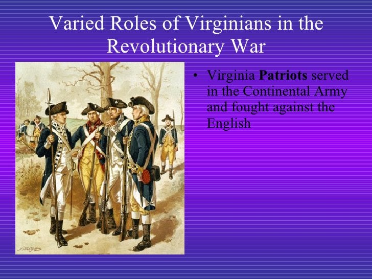 Varied Roles of Virginians in the Revolutionary War <ul><li>Virginia  Patriots  served in the Continental Army and fought ...