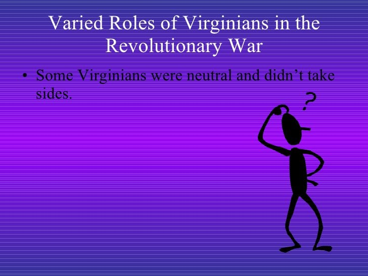 Varied Roles of Virginians in the Revolutionary War <ul><li>Some Virginians were neutral and didn't take sides.  </li></ul>