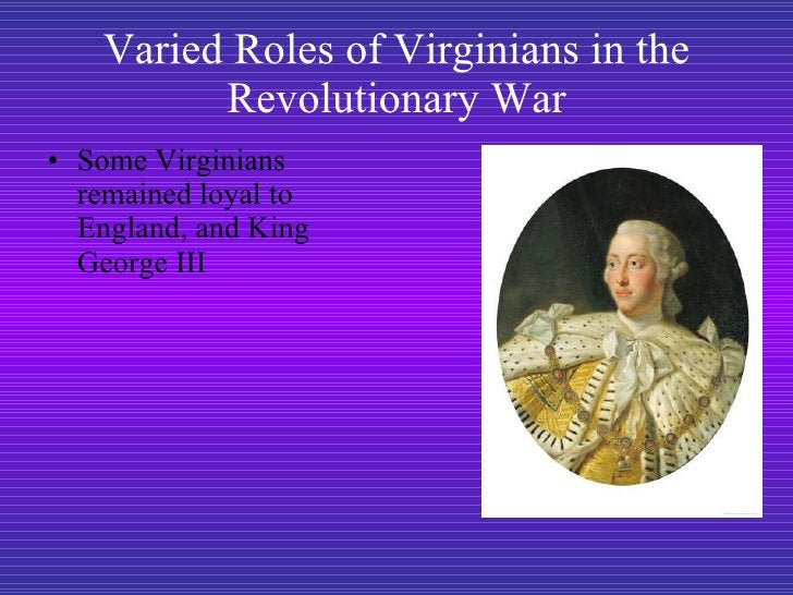 Varied Roles of Virginians in the Revolutionary War <ul><li>Some Virginians remained loyal to England, and King George III...
