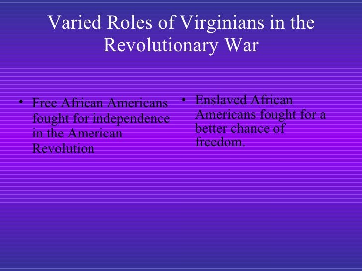 Varied Roles of Virginians in the Revolutionary War <ul><li>Enslaved African Americans fought for a better chance of freed...